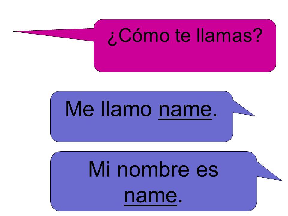 ¿Cómo te llamas? Me llamo name. Mi nombre es name.