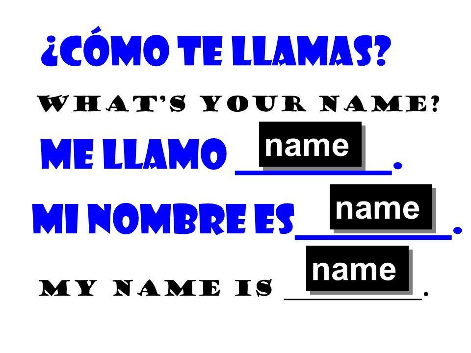¿Cómo te llamas? Whats your name? Me llamo ________. My name is _____________. Mi nombre es________. name