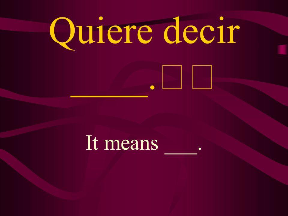 ¿Qué quiere decir ___? What does ___ mean?