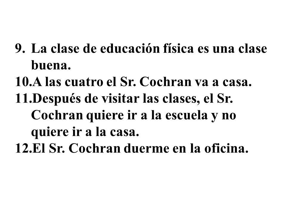 1.El Sr. Cochran es perezoso. 2.Va a la escuela a las ocho. 3.Al Sr. Cochran le gustan los estudiantes y la escuela. 4.El Sr. Cochran quiere ir a la e