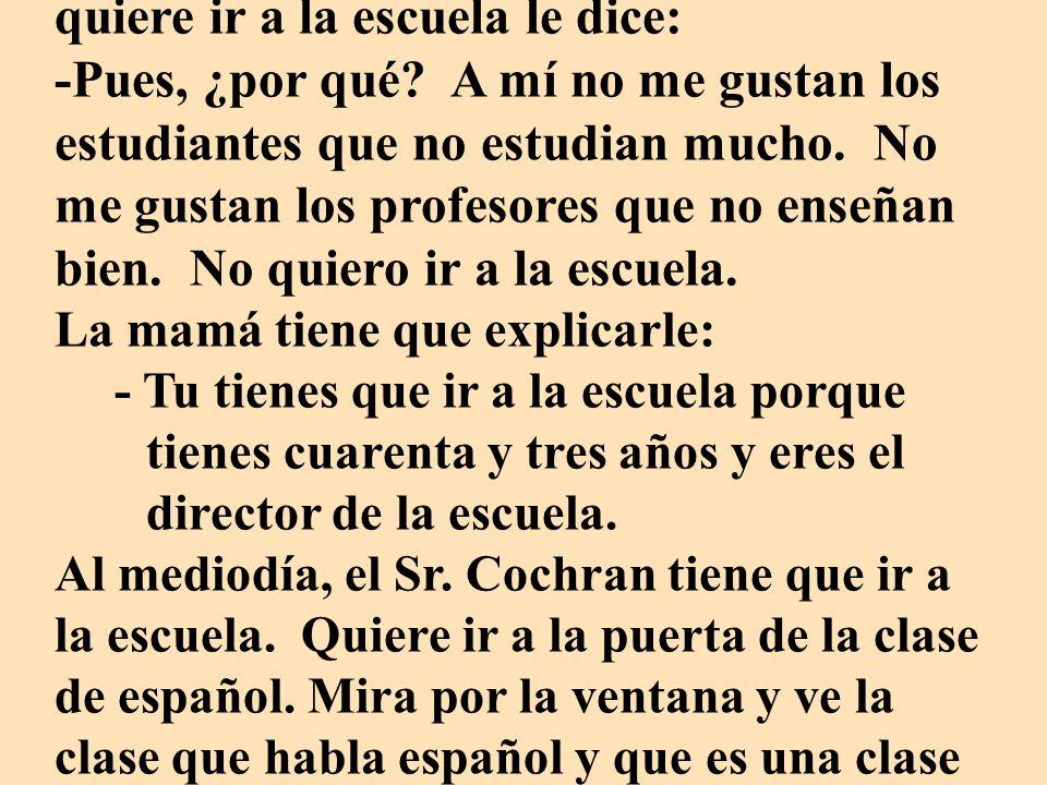 Hay una persona que es muy perezosa. Se llama el Sr. Cochran. No quiere ir a la escuela a las siete de la mañana. A las ocho de la mañana su mamá que