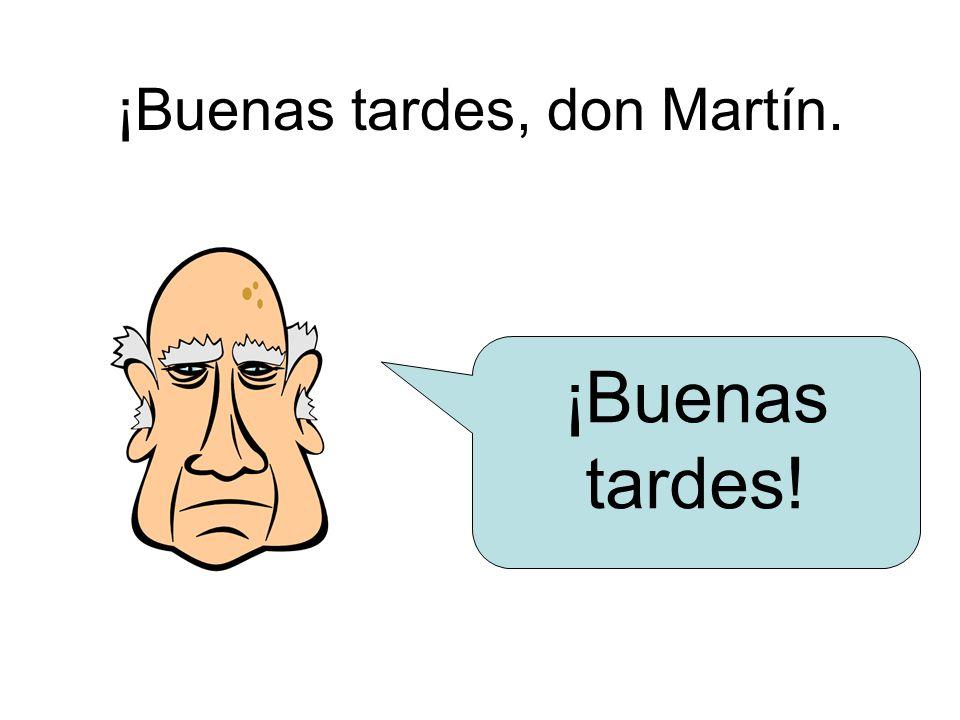 ¡Buenas tardes, don Martín. ¡Buenas tardes!