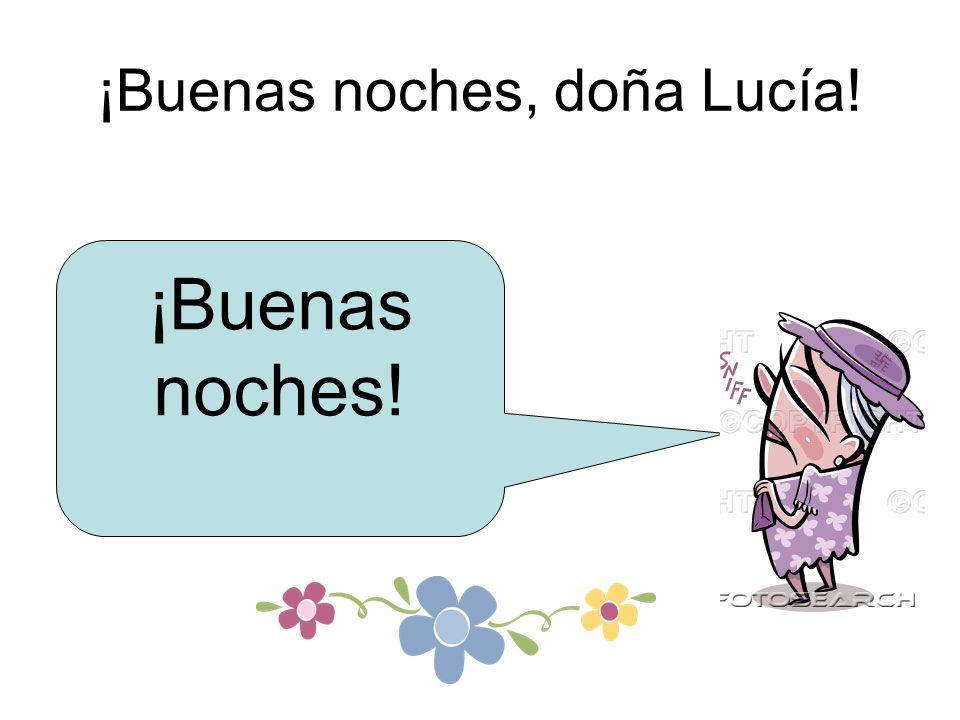 ¡Buenas noches, doña Lucía! ¡Buenas noches!