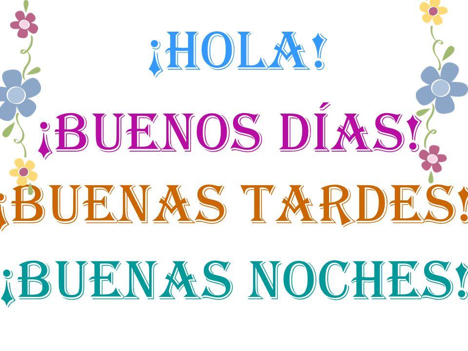 ¡Hola! ¡buenos días! ¡buenas tardes! ¡buenas noches!