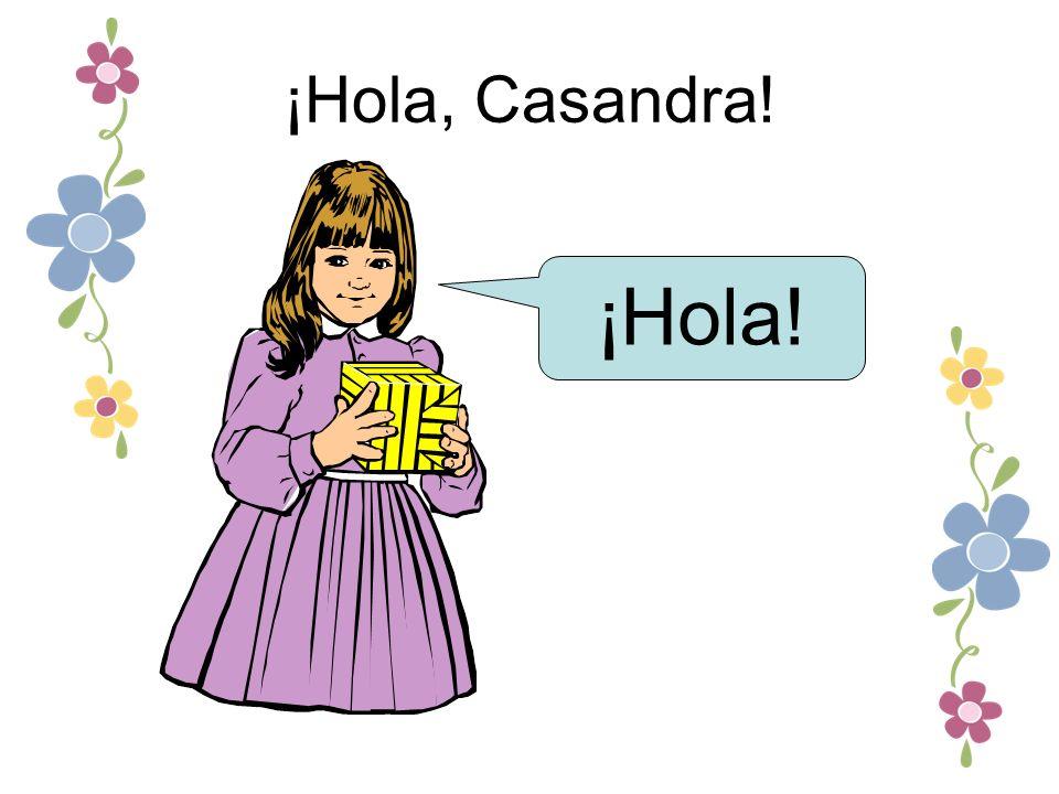 ¡Hola, Casandra! ¡Hola!