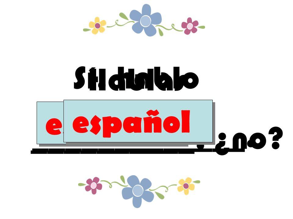 Hablas __________, ¿no español Sí, hablo _____________. español