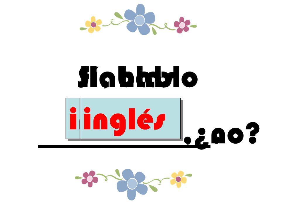 Hablas _________,¿no inglés Sí, hablo ___________. inglés