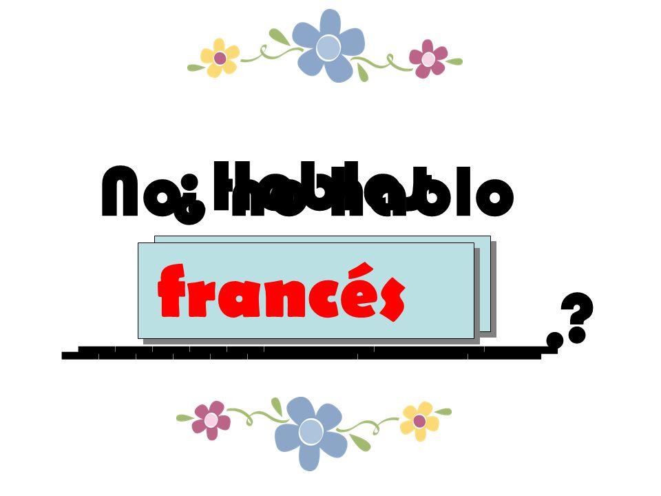 ¿Hablas _____________ francés No, no hablo _____________. francés