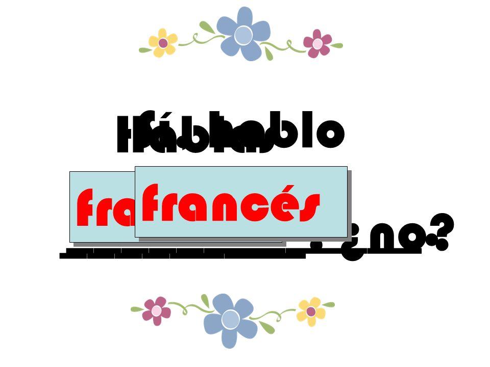 Hablas _________, ¿no francés Sí, hablo _____________. francés