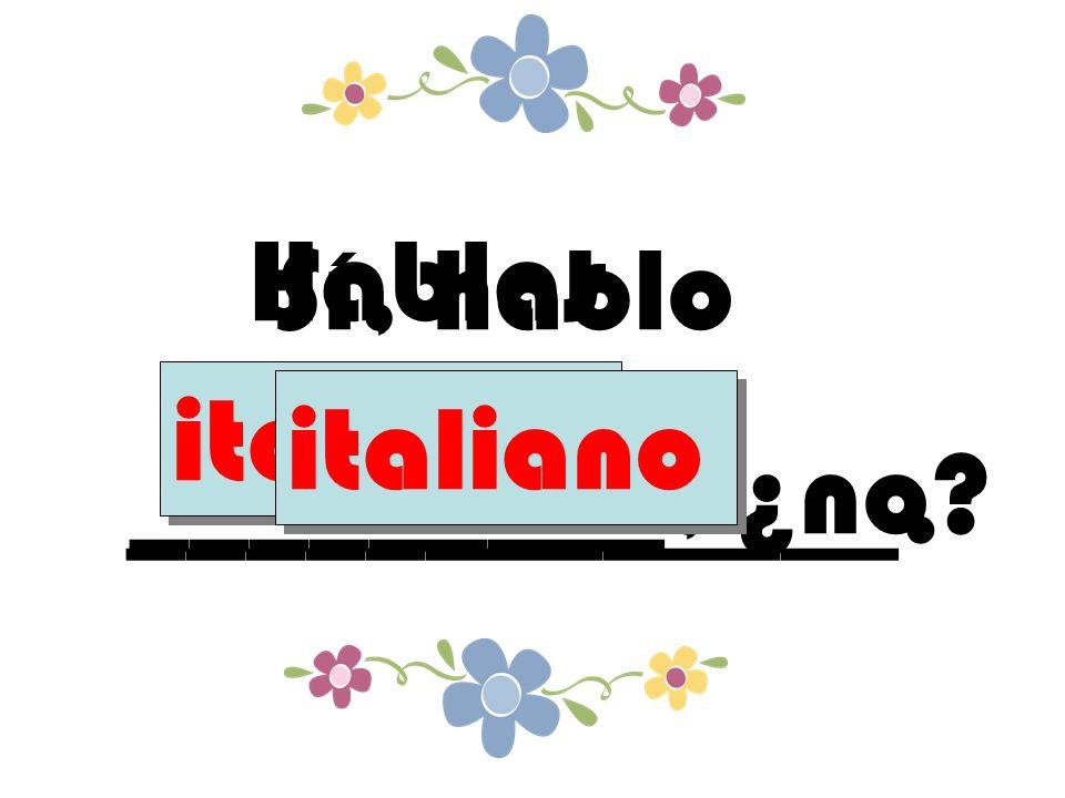 Hablas _________, ¿no italiano Sí, hablo _____________. italiano