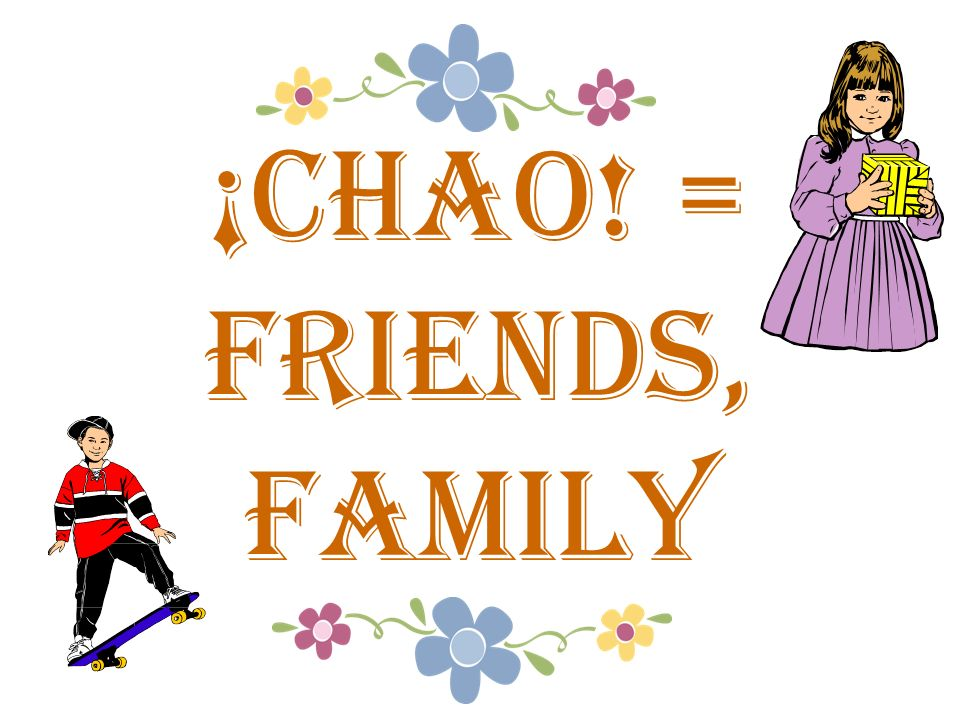 ¡chao! = Friends, family