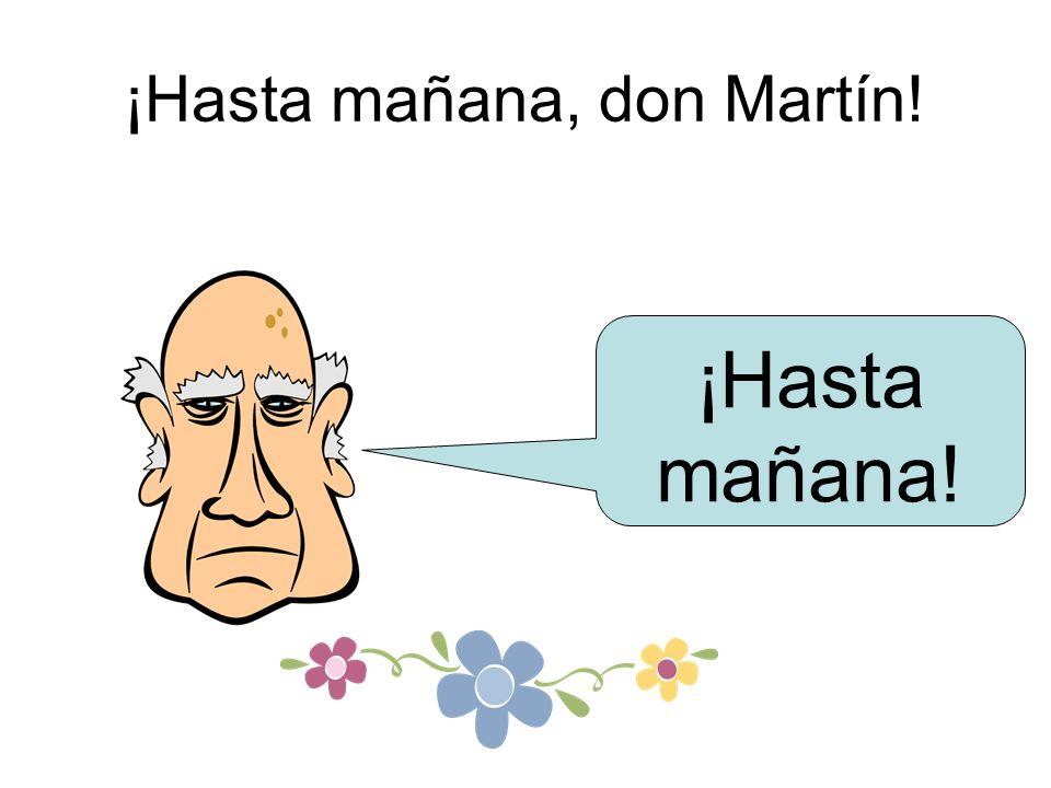 ¡Hasta mañana, don Martín! ¡Hasta mañana!