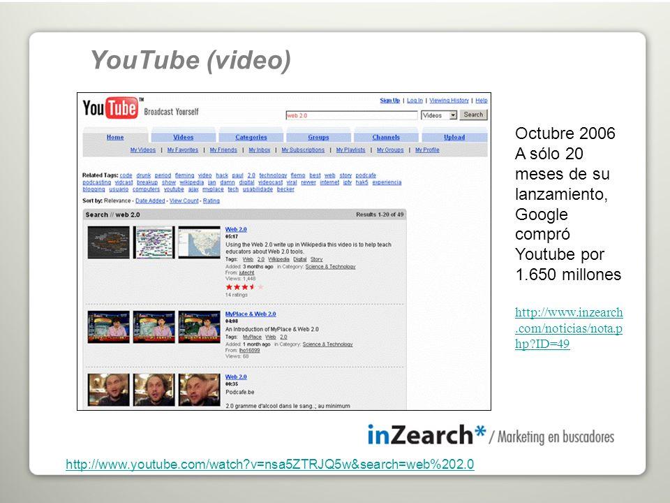 http://www.youtube.com/watch?v=nsa5ZTRJQ5w&search=web%202.0 YouTube (video) Octubre 2006 A sólo 20 meses de su lanzamiento, Google compró Youtube por 1.650 millones http://www.inzearch.com/noticias/nota.p hp?ID=49