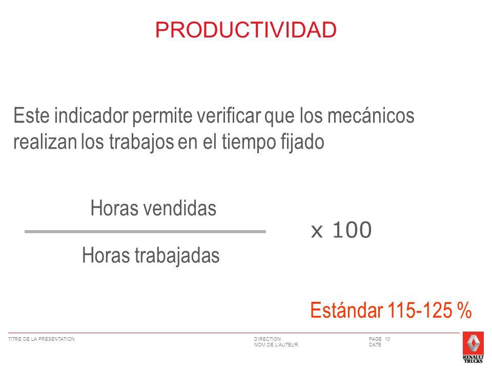 DIRECTION NOM DE LAUTEUR TITRE DE LA PRESENTATIONPAGE 10 DATE PRODUCTIVIDAD Este indicador permite verificar que los mecánicos realizan los trabajos en el tiempo fijado Horas vendidas Horas trabajadas x 100 Estándar 115-125 %