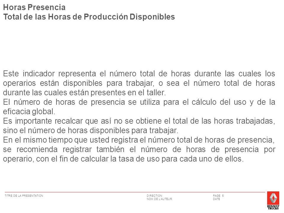DIRECTION NOM DE LAUTEUR TITRE DE LA PRESENTATIONPAGE 6 DATE Horas Trabajadas= Horas Presencia – Horas Perdidas Este valor representa el número de horas que pasan los mecànicos en producciòn.