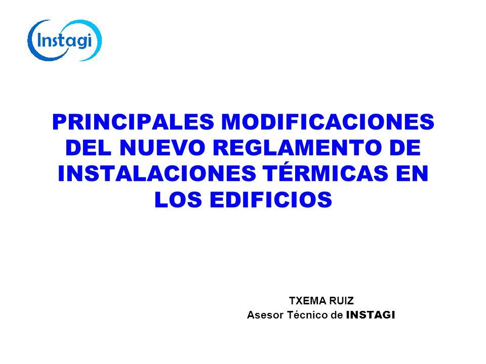 PRINCIPALES MODIFICACIONES DEL NUEVO REGLAMENTO DE INSTALACIONES TÉRMICAS EN LOS EDIFICIOS TXEMA RUIZ Asesor Técnico de INSTAGI