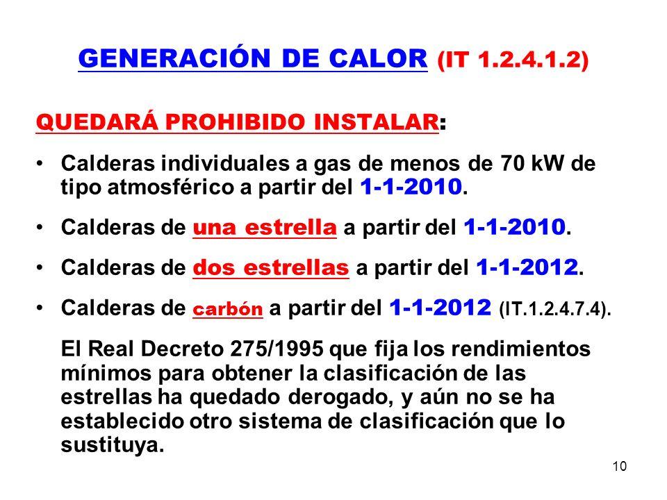 10 GENERACIÓN DE CALOR (IT 1.2.4.1.2) QUEDARÁ PROHIBIDO INSTALAR: Calderas individuales a gas de menos de 70 kW de tipo atmosférico a partir del 1-1-2010.