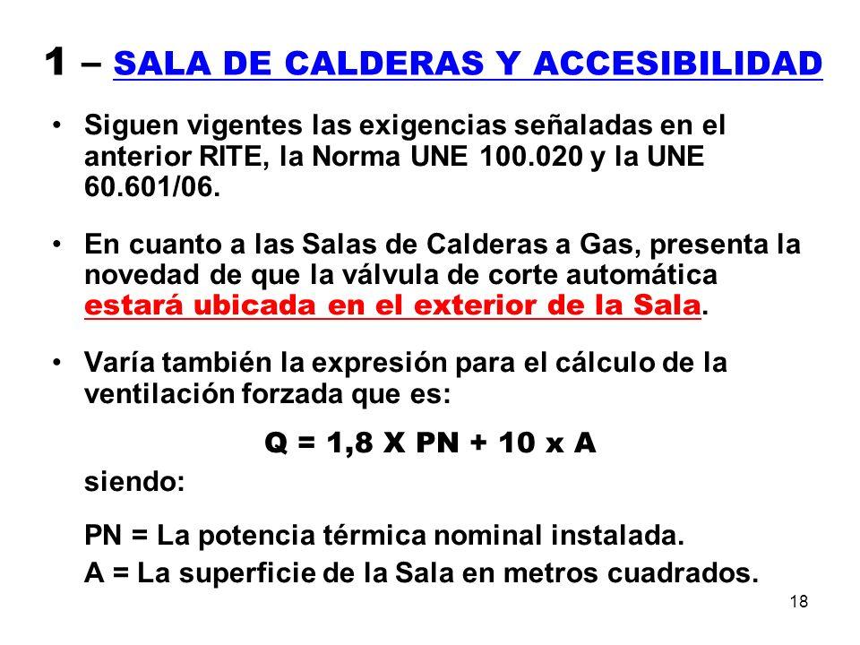 18 1 – SALA DE CALDERAS Y ACCESIBILIDAD Siguen vigentes las exigencias señaladas en el anterior RITE, la Norma UNE 100.020 y la UNE 60.601/06.