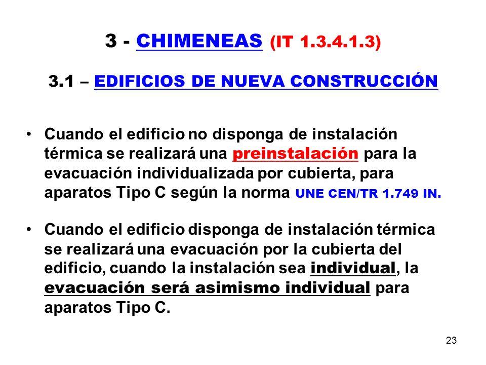 23 3 - CHIMENEAS (IT 1.3.4.1.3) 3.1 – EDIFICIOS DE NUEVA CONSTRUCCIÓN Cuando el edificio no disponga de instalación térmica se realizará una preinstalación para la evacuación individualizada por cubierta, para aparatos Tipo C según la norma UNE CEN/TR 1.749 IN.