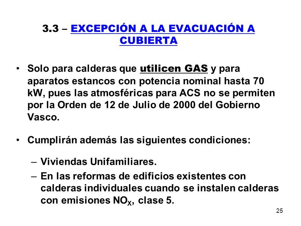 25 3.3 – EXCEPCIÓN A LA EVACUACIÓN A CUBIERTA Solo para calderas que utilicen GAS y para aparatos estancos con potencia nominal hasta 70 kW, pues las atmosféricas para ACS no se permiten por la Orden de 12 de Julio de 2000 del Gobierno Vasco.