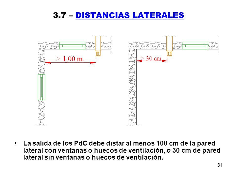 31 3.7 – DISTANCIAS LATERALES La salida de los PdC debe distar al menos 100 cm de la pared lateral con ventanas o huecos de ventilación, o 30 cm de pared lateral sin ventanas o huecos de ventilación.