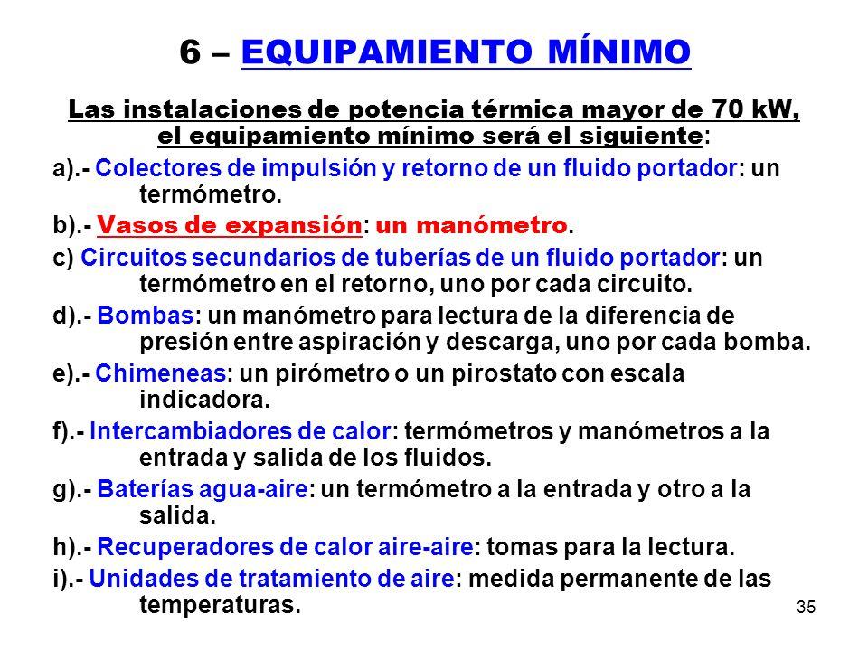 35 6 – EQUIPAMIENTO MÍNIMO Las instalaciones de potencia térmica mayor de 70 kW, el equipamiento mínimo será el siguiente : a).- Colectores de impulsión y retorno de un fluido portador: un termómetro.