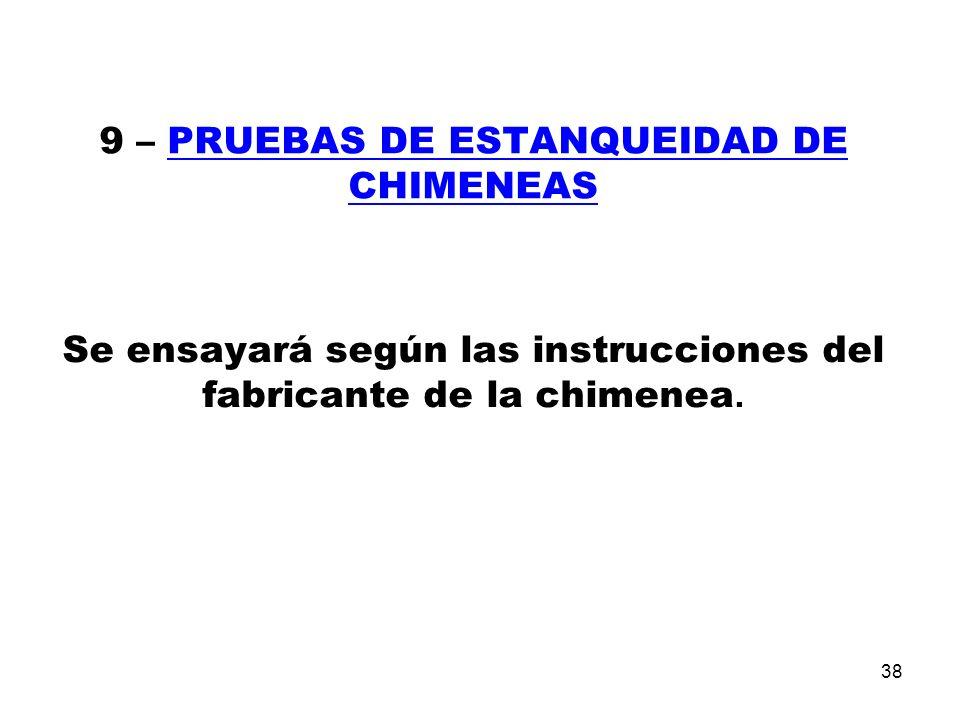 38 9 – PRUEBAS DE ESTANQUEIDAD DE CHIMENEAS Se ensayará según las instrucciones del fabricante de la chimenea.