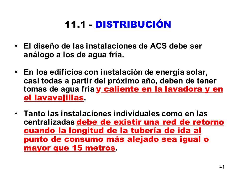 41 11.1 - DISTRIBUCIÓN El diseño de las instalaciones de ACS debe ser análogo a los de agua fría.