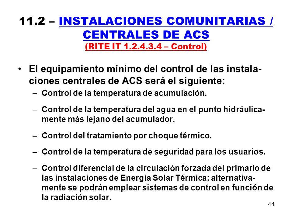 44 11.2 – INSTALACIONES COMUNITARIAS / CENTRALES DE ACS (RITE IT 1.2.4.3.4 – Control) El equipamiento mínimo del control de las instala- ciones centrales de ACS será el siguiente: –Control de la temperatura de acumulación.