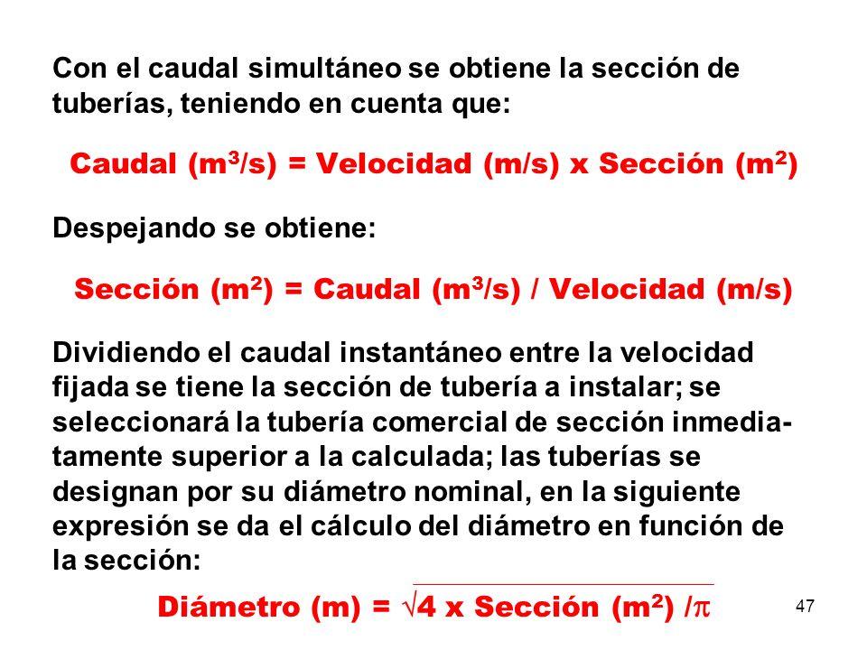 47 Con el caudal simultáneo se obtiene la sección de tuberías, teniendo en cuenta que: Caudal (m 3 /s) = Velocidad (m/s) x Sección (m 2 ) Despejando se obtiene: Sección (m 2 ) = Caudal (m 3 /s) / Velocidad (m/s) Dividiendo el caudal instantáneo entre la velocidad fijada se tiene la sección de tubería a instalar; se seleccionará la tubería comercial de sección inmedia- tamente superior a la calculada; las tuberías se designan por su diámetro nominal, en la siguiente expresión se da el cálculo del diámetro en función de la sección: Diámetro (m) = 4 x Sección (m 2 ) /