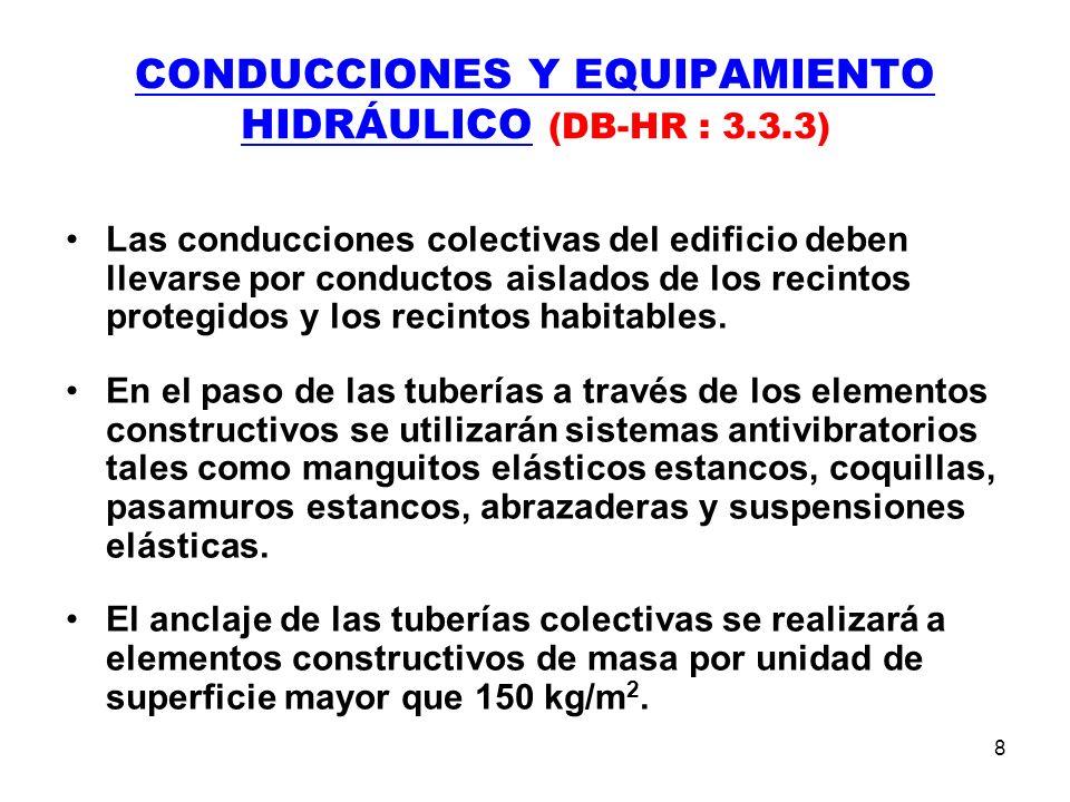 8 CONDUCCIONES Y EQUIPAMIENTO HIDRÁULICO (DB-HR : 3.3.3) Las conducciones colectivas del edificio deben llevarse por conductos aislados de los recintos protegidos y los recintos habitables.