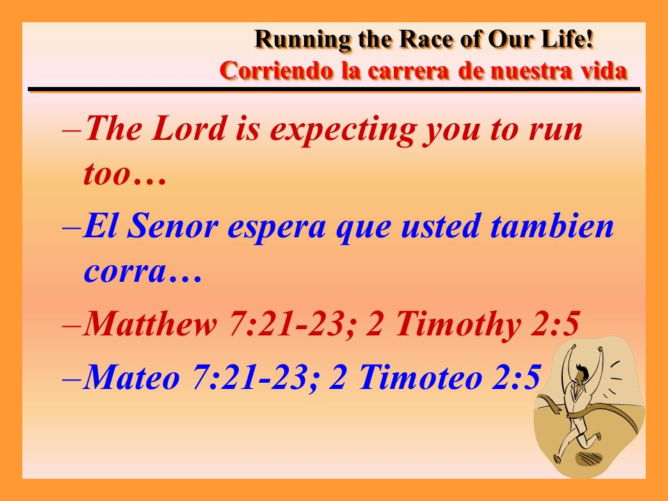 –The Lord is expecting you to run too… –El Senor espera que usted tambien corra… –Matthew 7:21-23; 2 Timothy 2:5 –Mateo 7:21-23; 2 Timoteo 2:5 Running the Race of Our Life.