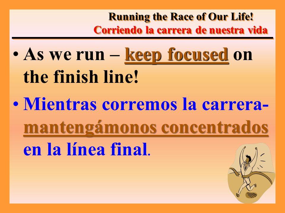 keep focusedAs we run – keep focused on the finish line! mantengámonos concentradosMientras corremos la carrera- mantengámonos concentrados en la líne
