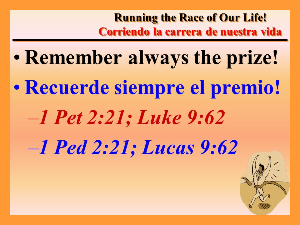Remember always the prize! Recuerde siempre el premio! –1 Pet 2:21; Luke 9:62 –1 Ped 2:21; Lucas 9:62 Running the Race of Our Life! Corriendo la carre