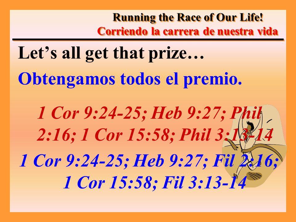 Lets all get that prize… Obtengamos todos el premio. 1 Cor 9:24-25; Heb 9:27; Phil 2:16; 1 Cor 15:58; Phil 3:13-14 1 Cor 9:24-25; Heb 9:27; Fil 2:16;