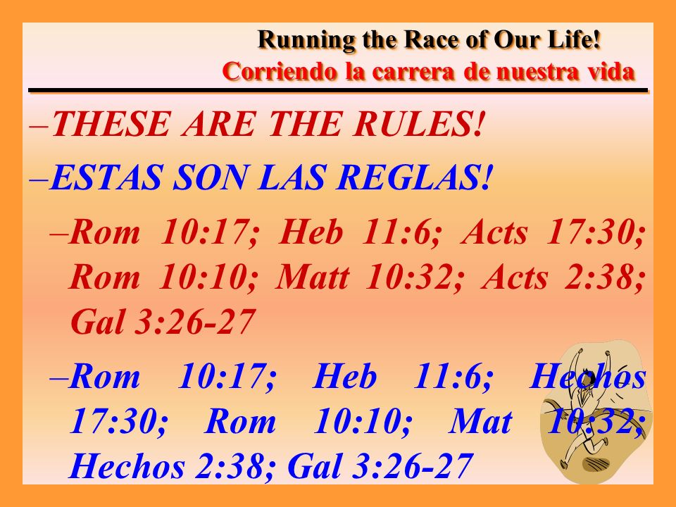 –THESE ARE THE RULES! –ESTAS SON LAS REGLAS! –Rom 10:17; Heb 11:6; Acts 17:30; Rom 10:10; Matt 10:32; Acts 2:38; Gal 3:26-27 –Rom 10:17; Heb 11:6; Hec