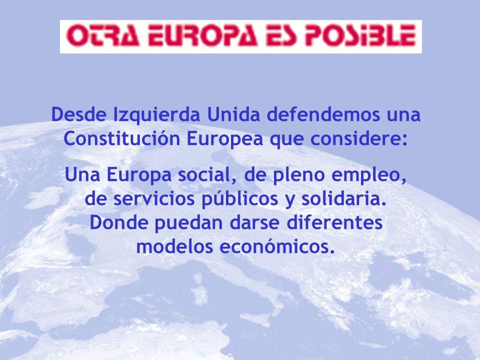 Desde Izquierda Unida defendemos una Constitución Europea que considere: Una Europa social, de pleno empleo, de servicios públicos y solidaria. Donde