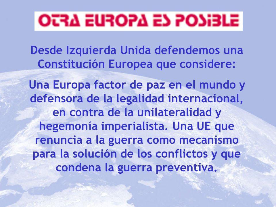 Desde Izquierda Unida defendemos una Constitución Europea que considere: Una Europa factor de paz en el mundo y defensora de la legalidad internaciona