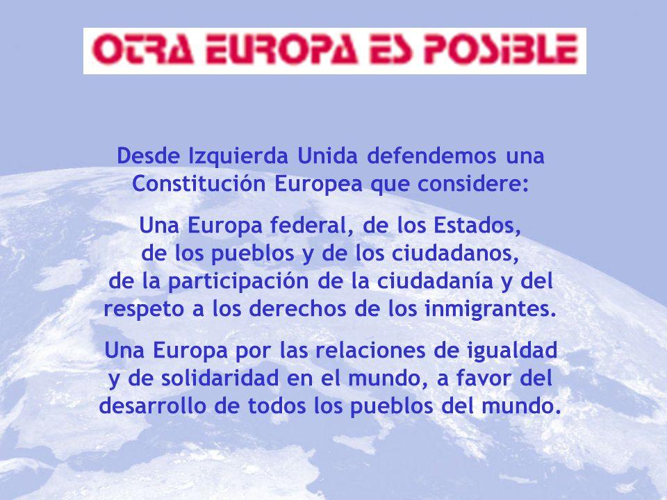 Desde Izquierda Unida defendemos una Constitución Europea que considere: Una Europa federal, de los Estados, de los pueblos y de los ciudadanos, de la