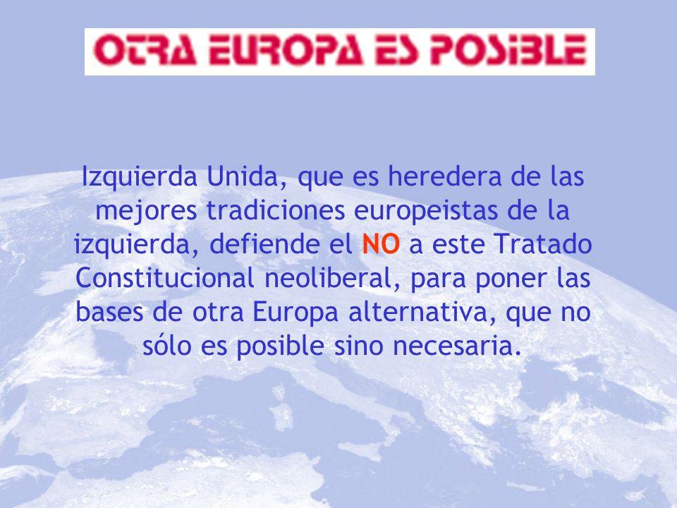Izquierda Unida, que es heredera de las mejores tradiciones europeistas de la izquierda, defiende el NO a este Tratado Constitucional neoliberal, para