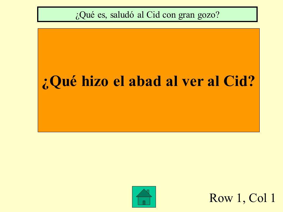 Row 1, Col 1 ¿Qué hizo el abad al ver al Cid? ¿Qué es, saludó al Cid con gran gozo?