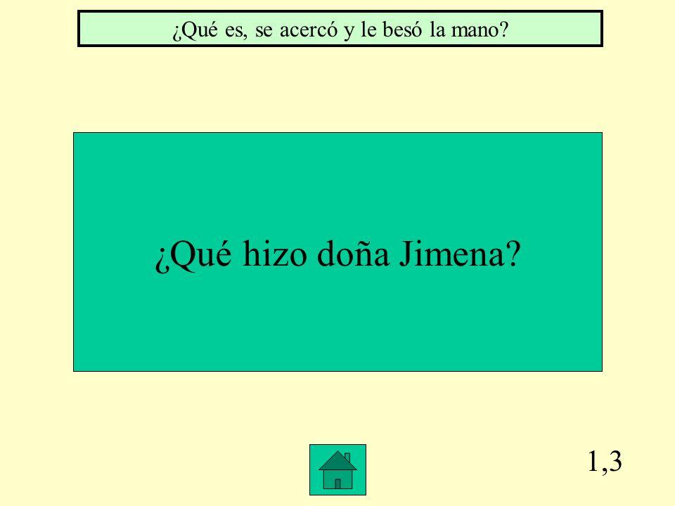1,3 ¿Qué hizo doña Jimena? ¿Qué es, se acercó y le besó la mano?