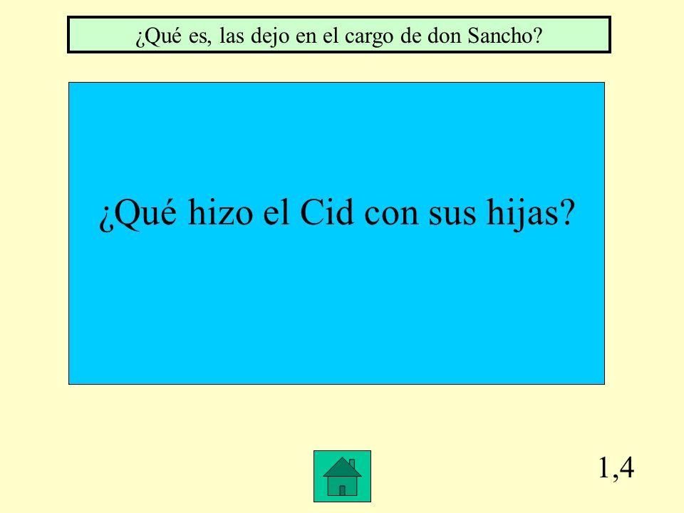 1,4 ¿Qué hizo el Cid con sus hijas? ¿Qué es, las dejo en el cargo de don Sancho?