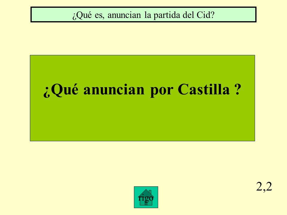 2,2 rigo ¿Qué anuncian por Castilla ? ¿Qué es, anuncian la partida del Cid?