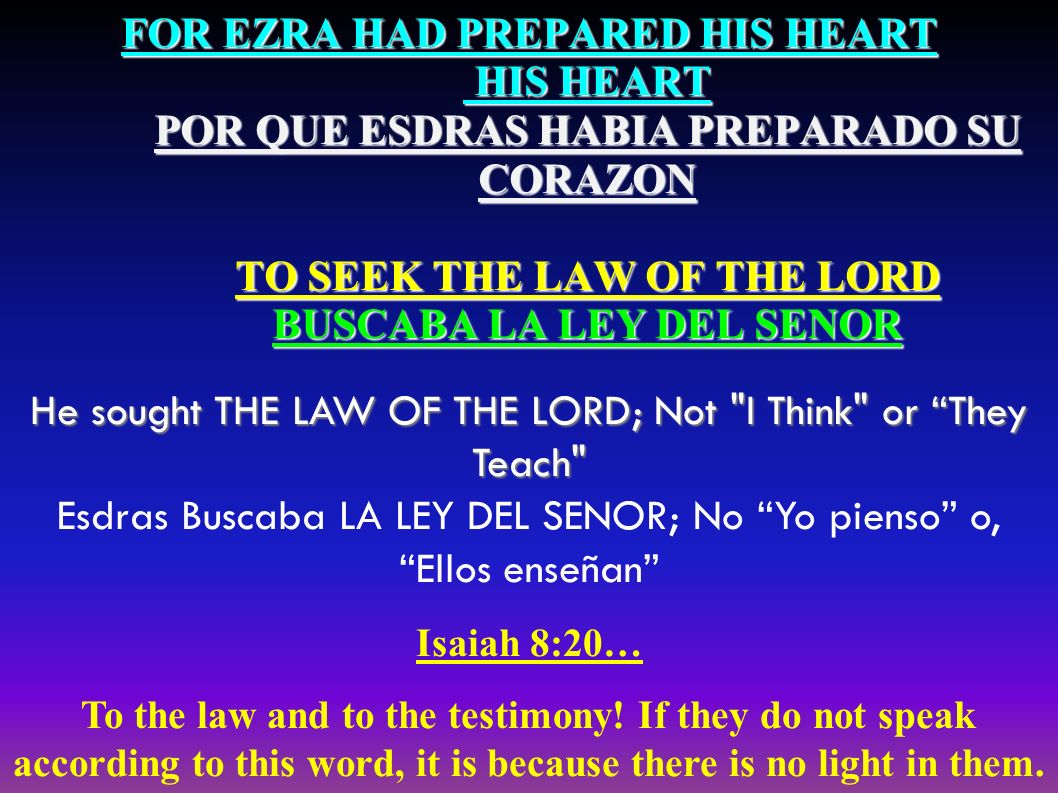 FOR EZRA HAD PREPARED HIS HEART HIS HEART POR QUE ESDRAS HABIA PREPARADO SU CORAZON TO SEEK THE LAW OF THE LORD BUSCABA LA LEY DEL SENOR He sought THE LAW OF THE LORD; Not I Think or They Teach He sought THE LAW OF THE LORD; Not I Think or They Teach Esdras Buscaba LA LEY DEL SENOR; No Yo pienso o, Ellos enseñan Isaiah 8:20… To the law and to the testimony.