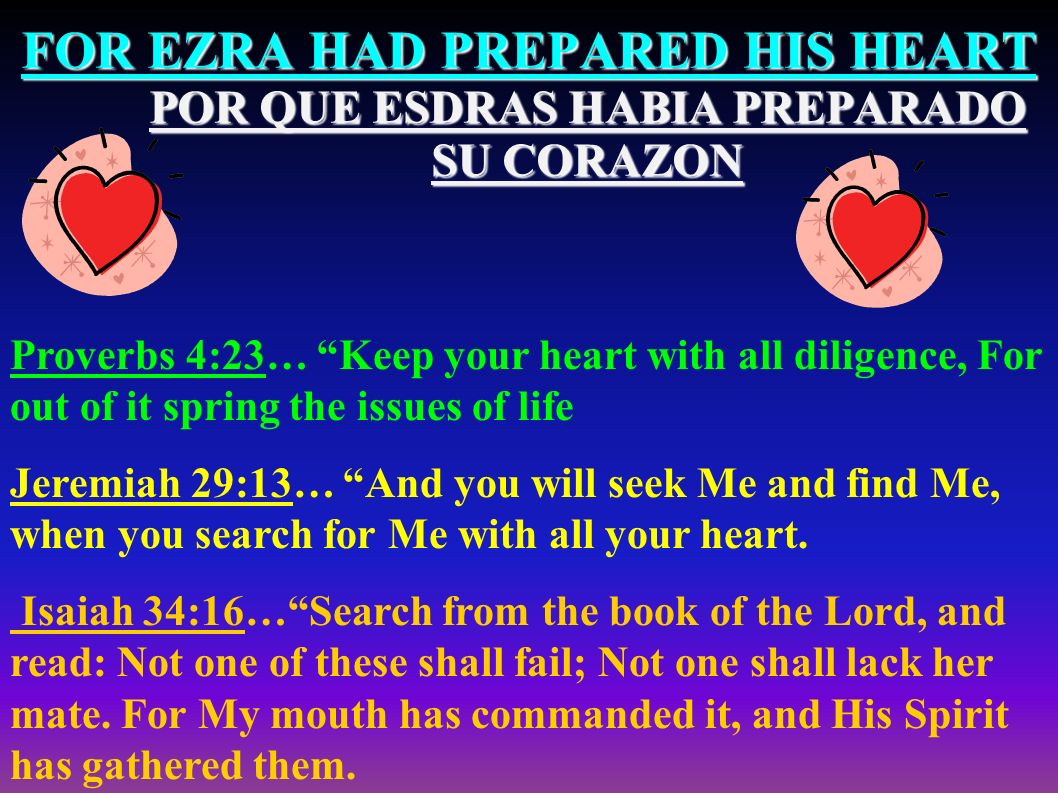 FOR EZRA HAD PREPARED HIS HEART POR QUE ESDRAS HABIA PREPARADO SU CORAZON Proverbs 4:23… Keep your heart with all diligence, For out of it spring the issues of life Jeremiah 29:13… And you will seek Me and find Me, when you search for Me with all your heart.
