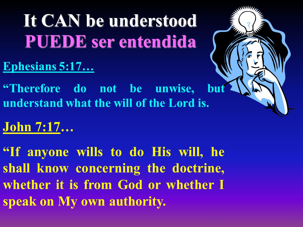 It CAN be understood PUEDE ser entendida Ephesians 5:17… Therefore do not be unwise, but understand what the will of the Lord is.