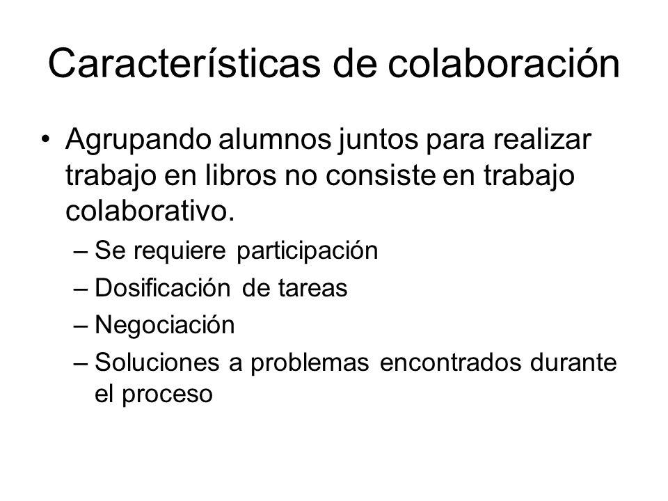 Características de colaboración Agrupando alumnos juntos para realizar trabajo en libros no consiste en trabajo colaborativo. –Se requiere participaci