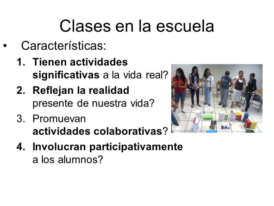 Clases en la escuela Características: 1.Tienen actividades significativas a la vida real? 2.Reflejan la realidad presente de nuestra vida? 3.Promuevan