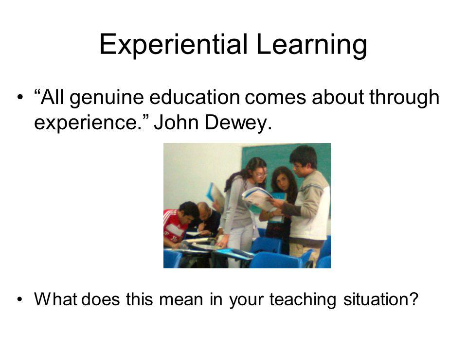 Experiential Learning All genuine education comes about through experience. John Dewey. What does this mean in your teaching situation?